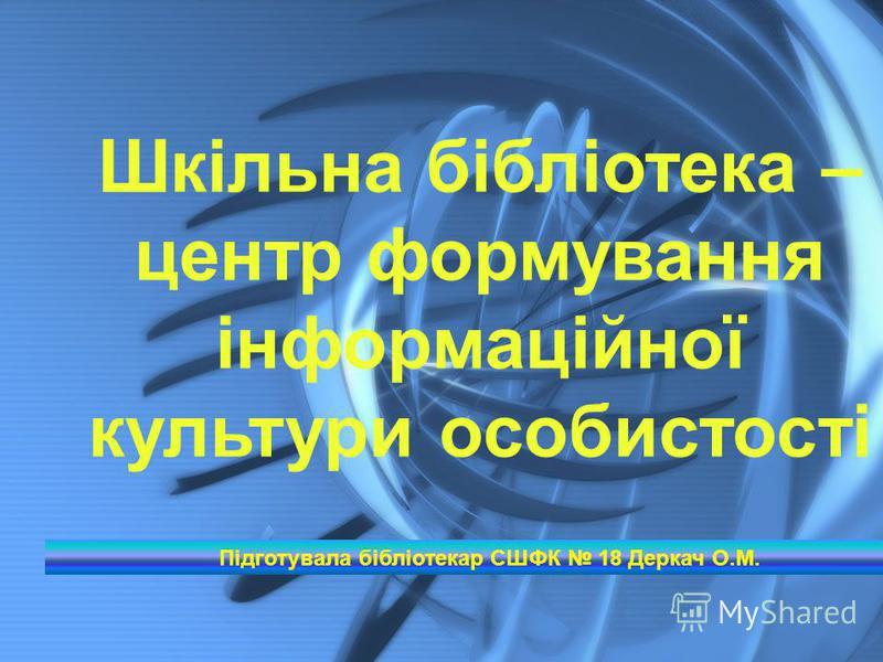 Шкільна бібліотека – центр формування інформаційної культури особистості Підготувала бібліотекар СШФК 18 Деркач О.М.