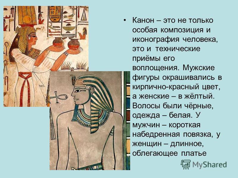 Канон – это не только особая композиция и иконография человека, это и технические приёмы его воплощения. Мужские фигуры окрашивались в кирпично-красный цвет, а женские – в жёлтый. Волосы были чёрные, одежда – белая. У мужчин – короткая набедренная по