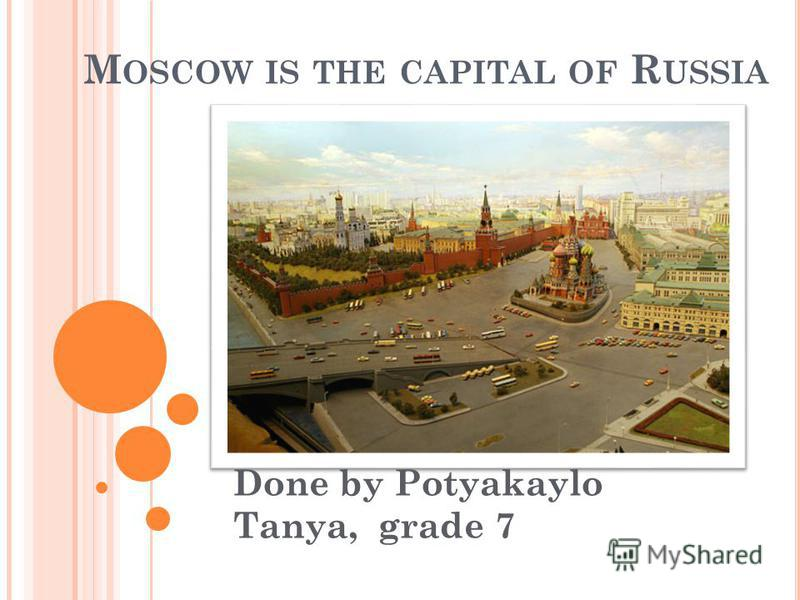 M OSCOW IS THE CAPITAL OF R USSIA Done by Potyakaylo Tanya, grade 7