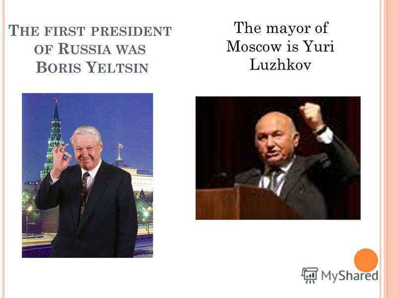 T HE FIRST PRESIDENT OF R USSIA WAS B ORIS Y ELTSIN The mayor of Moscow is Yuri Luzhkov