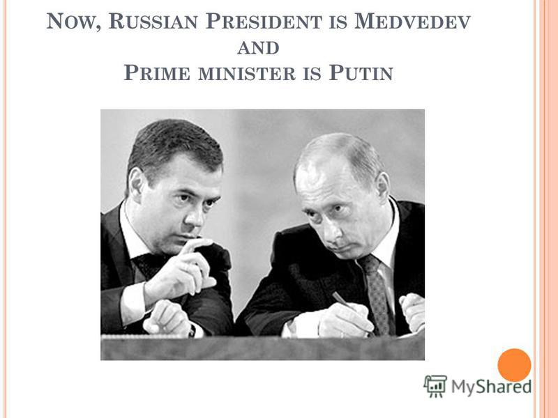 N OW, R USSIAN P RESIDENT IS M EDVEDEV AND P RIME MINISTER IS P UTIN