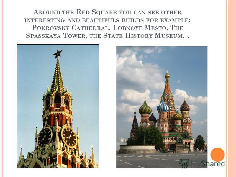 A ROUND THE R ED S QUARE YOU CAN SEE OTHER INTERESTING AND BEAUTIFULS BUILDS FOR EXAMPLE : P OKROVSKY C ATHEDRAL, L OBNOYE M ESTO, T HE S PASSKAYA T OWER, THE S TATE H ISTORY M USEUM …