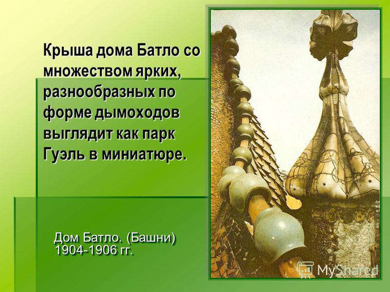 Крыша дома Батло со множеством ярких, разнообразных по форме дымоходов выглядит как парк Гуэль в миниатюре. Дом Батло. (Башни) 1904-1906 гг. Дом Батло. (Башни) 1904-1906 гг.