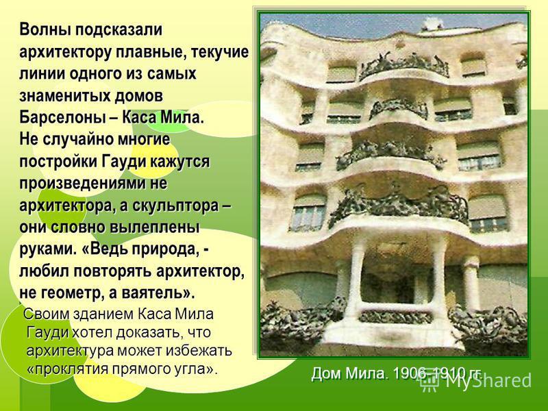 Волны подсказали архитектору плавные, текучие линии одного из самых знаменитых домов Барселоны – Каса Мила. Не случайно многие постройки Гауди кажутся произведениями не архитектора, а скульптора – они словно вылеплены руками. «Ведь природа, - любил п