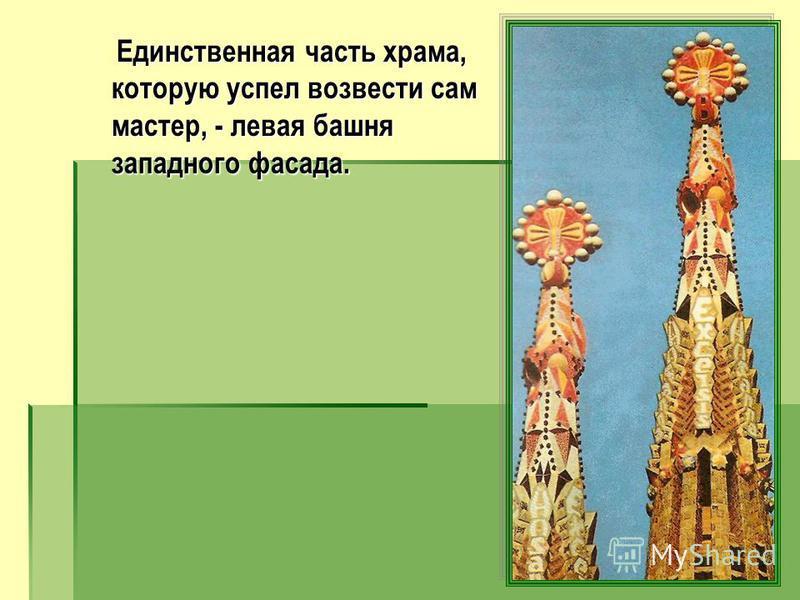 Единственная часть храма, которую успел возвести сам мастер, - левая башня западного фасада. Единственная часть храма, которую успел возвести сам мастер, - левая башня западного фасада.