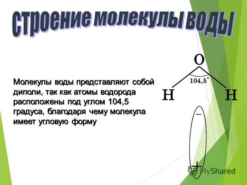 Молекулы воды представляют собой диполи, так как атомы водорода расположены под углом 104,5 градуса, благодаря чему молекула имеет угловую форму