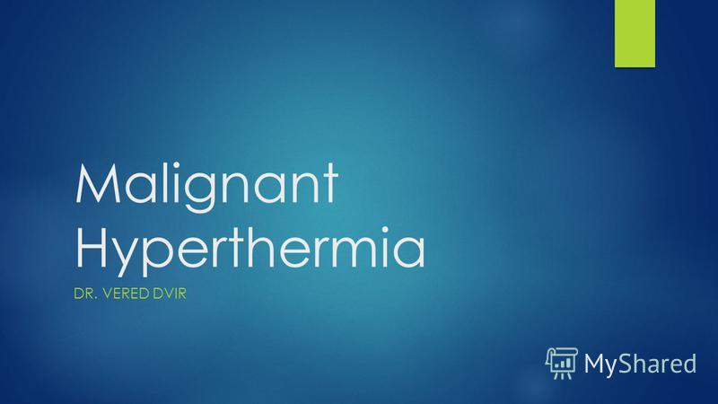 Malignant Hyperthermia DR. VERED DVIR