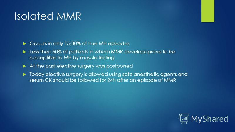 Isolated MMR Occurs in only 15-30% of true MH episodes Less then 50% of patients in whom MMR develops prove to be susceptible to MH by muscle testing At the past elective surgery was postponed Today elective surgery is allowed using safe anesthetic a