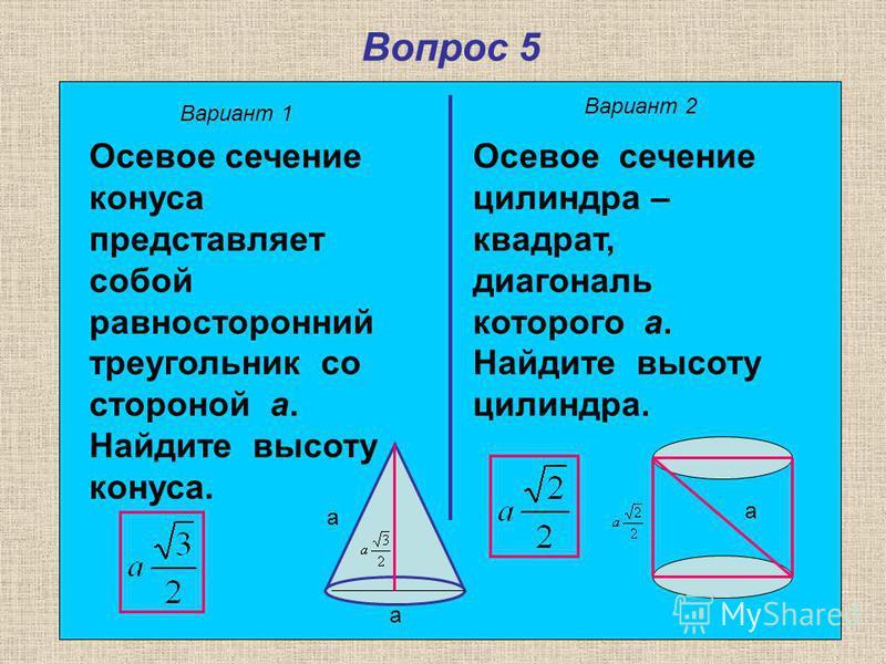 Вопрос 5 Вариант 1 Вариант 2 Осевое сечение конуса представляет собой равносторонний треугольник со стороной а. Найдите высоту конуса. Осевое сечение цилиндра – квадрат, диагональ которого а. Найдите высоту цилиндра. а а а