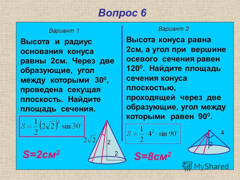 Вопрос 6 Вариант 1 Вариант 2 Высота и радиус основания конуса равны 2 см. Через две образующие, угол между которыми 30 0, проведена секущая плоскость. Найдите площадь сечения. Высота конуса равна 2 см, а угол при вершине осевого сечения равен 120 0.