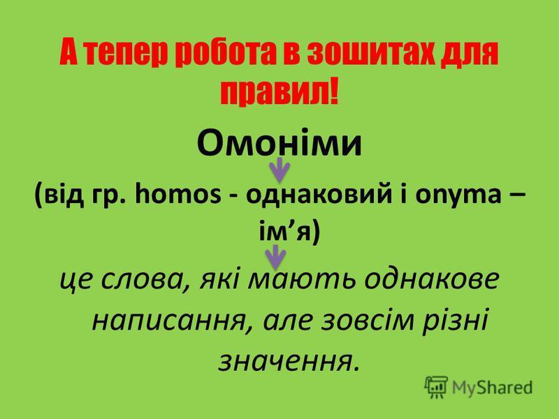 А тепер робота в зошитах для правил! Омоніми (від гр. homos - однаковий і onyma – імя) це слова, які мають однакове написання, але зовсім різні значення.