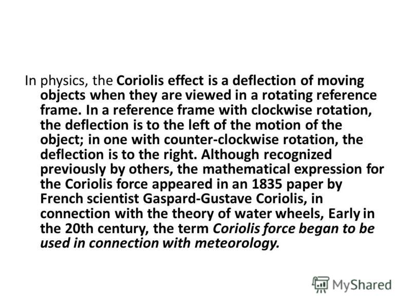 In physics, the Coriolis effect is a deflection of moving objects when they are viewed in a rotating reference frame. In a reference frame with clockwise rotation, the deflection is to the left of the motion of the object; in one with counter-clockwi