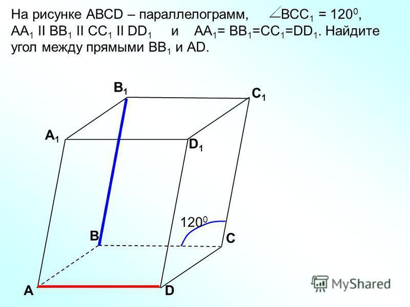 АD С А1А1 B1B1 С1С1 D1D1 В 12001200 На рисунке АВСD – параллелограмм, ВСC 1 = 120 0, АА 1 II BB 1 II CC 1 II DD 1 и АА 1 = BB 1 =CC 1 =DD 1. Найдите угол между прямыми ВВ 1 и АD.
