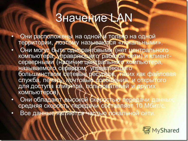 Значение LAN Они расположены на одной и только на одной территории, поэтому называются «локальными». Они могут быть одноранговыми (нет центрального компьютера, управляющего работой сети) и клиент- серверными (наличие центрального компьютера, называем