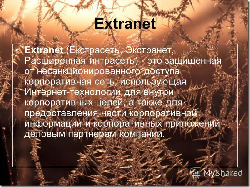 Extranet Extranet (Екстрасеть, Экстранет, Расширенная интрасеть) - это защищенная от несанкционированного доступа корпоративная сеть, использующая Интернет-технологии для внутри корпоративных целей, а также для предоставления части корпоративной инфо