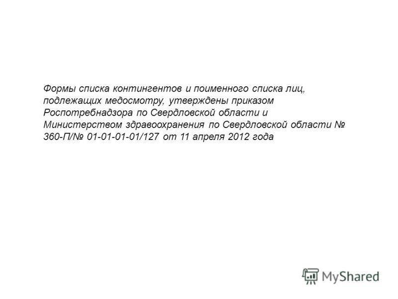 Формы списка контингентов и поименного списка лиц, подлежащих медосмотру, утверждены приказом Роспотребнадзора по Свердловской области и Министерством здравоохранения по Свердловской области 360-П/ 01-01-01-01/127 от 11 апреля 2012 года