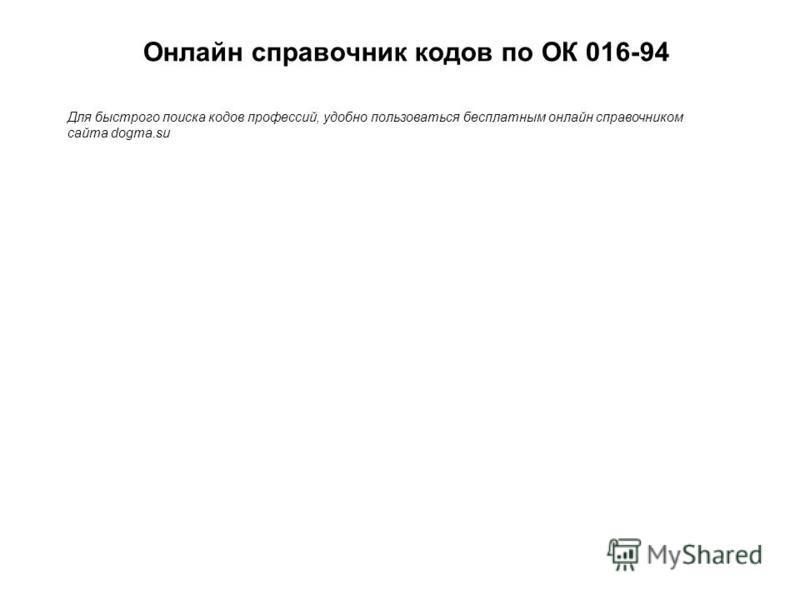 Онлайн справочник кодов по ОК 016-94 Для быстрого поиска кодов профессий, удобно пользоваться бесплатным онлайн справочником сайта dogma.su