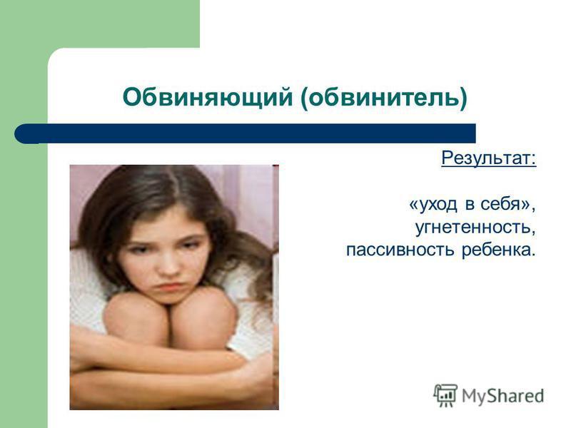 Обвиняющий (обвинитель) Результат: «уход в себя», угнетенность, пассивность ребенка.