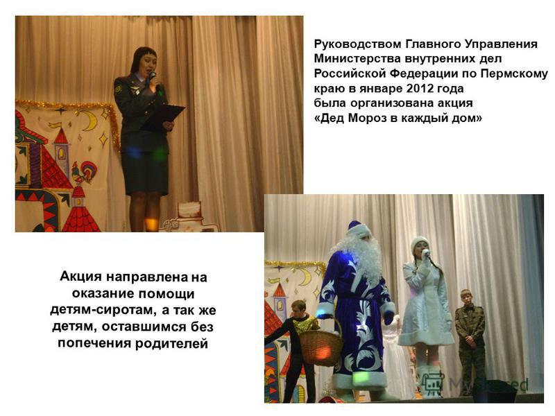 Руководством Главного Управления Министерства внутренних дел Российской Федерации по Пермскому краю в январе 2012 года была организована акция «Дед Мороз в каждый дом» Акция направлена на оказание помощи детям-сиротам, а так же детям, оставшимся без