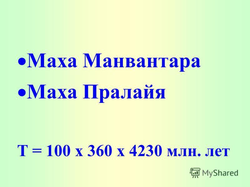 Маха Манвантара Маха Пралайя T = 100 х 360 х 4230 млн. лет