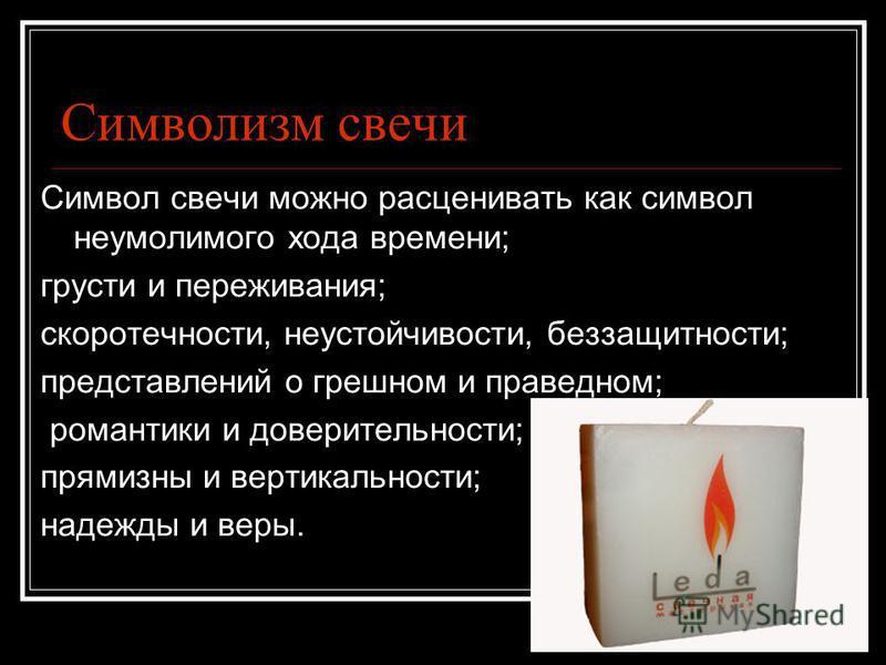 Символизм свечи Символ свечи можно расценивать как символ неумолимого хода времени; грусти и переживания; скоротечности, неустойчивости, беззащитности; представлений о грешном и праведном; романтики и доверительности; прямизны и вертикальности; надеж