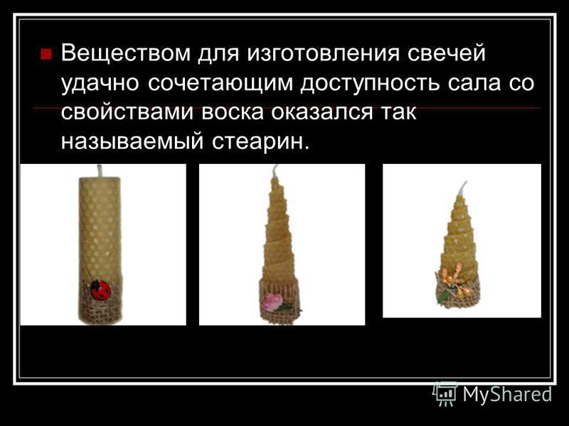 Веществом для изготовления свечей удачно сочетающим доступность сала со свойствами воска оказался так называемый стеарин.