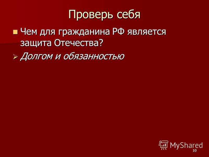 10 Проверь себя Чем для гражданина РФ является защита Отечества? Чем для гражданина РФ является защита Отечества? Долгом и обязанностью Долгом и обязанностью