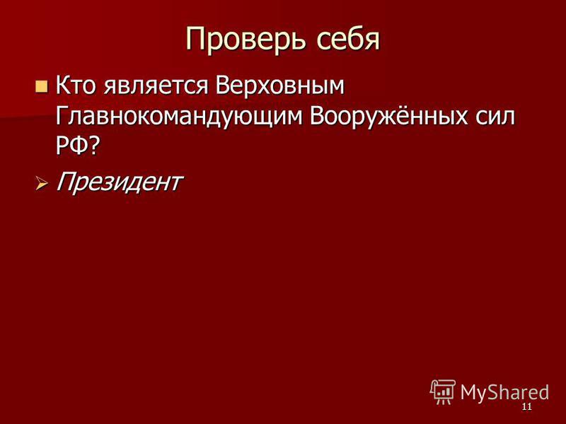 11 Проверь себя Кто является Верховным Главнокомандующим Вооружённых сил РФ? Кто является Верховным Главнокомандующим Вооружённых сил РФ? Президент Президент