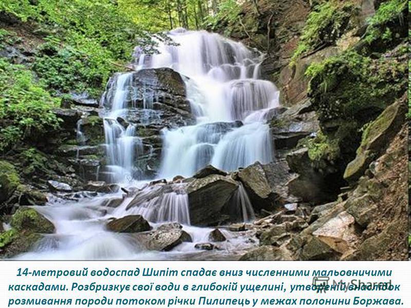 14-метровий водоспад Шипіт спадає вниз численними мальовничими каскадами. Розбризкує свої води в глибокій ущелині, утвореній внаслідок розмивання породи потоком річки Пилипець у межах полонини Боржава.