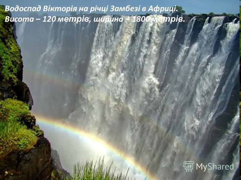 Водоспад Вікторія на річці Замбезі в Африці. Висота – 120 м етрів, ширина – 1800 м етрів.