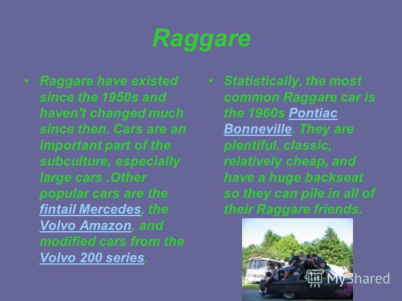 Raggare Raggare have existed since the 1950s and haven't changed much since then. Cars are an important part of the subculture, especially large cars.Other popular cars are the fintail Mercedes, the Volvo Amazon, and modified cars from the Volvo 200