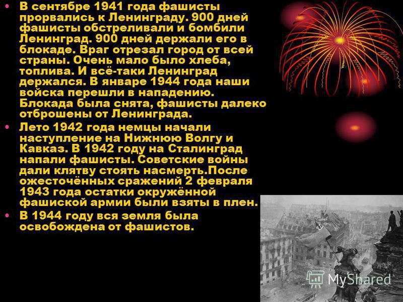 В сентябре 1941 года фашисты прорвались к Ленинграду. 900 дней фашисты обстреливали и бомбили Ленинград. 900 дней держали его в блокаде. Враг отрезал город от всей страны. Очень мало было хлеба, топлива. И всё-таки Ленинград держался. В январе 1944 г