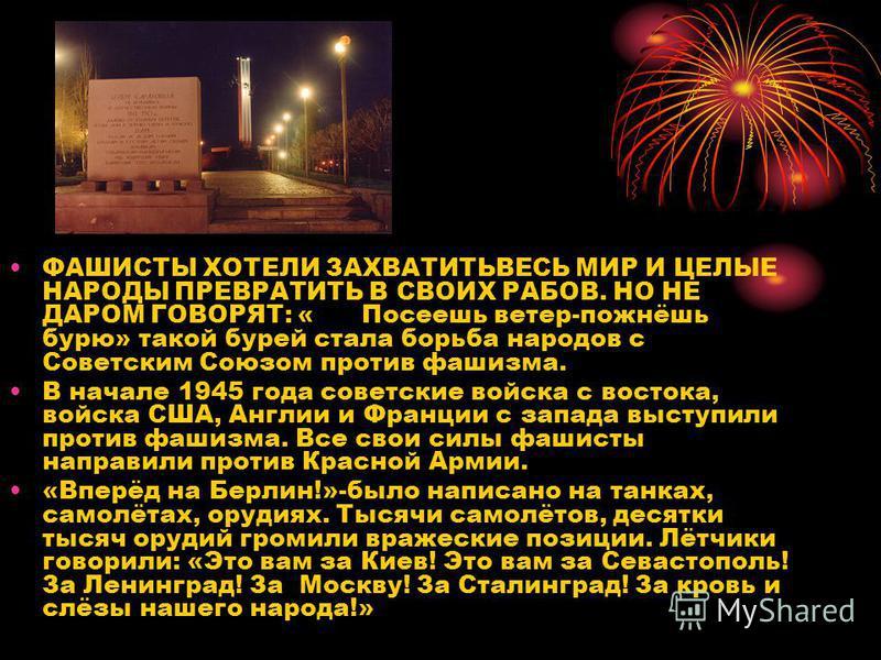 ФАШИСТЫ ХОТЕЛИ ЗАХВАТИТЬВЕСЬ МИР И ЦЕЛЫЕ НАРОДЫ ПРЕВРАТИТЬ В СВОИХ РАБОВ. НО НЕ ДАРОМ ГОВОРЯТ: «Посеешь ветер-пожнёшь бурю» такой бурей стала борьба народов с Советским Союзом против фашизма. В начале 1945 года советские войска с востока, войска США,