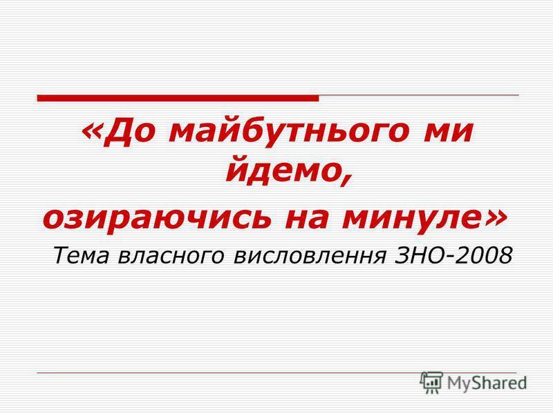 «До майбутнього ми йдемо, озираючись на минуле» Тема власного висловлення ЗНО-2008