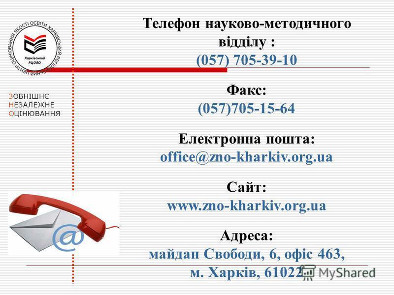 ЗОВНІШНЄ НЕЗАЛЕЖНЕ ОЦІНЮВАННЯ Телефон науково-методичного відділу : (057) 705-39-10 Факс: (057)705-15-64 Електронна пошта: office@zno-kharkiv.org.ua Сайт: www.zno-kharkiv.org.ua Адреса: майдан Свободи, 6, офіс 463, м. Харків, 61022