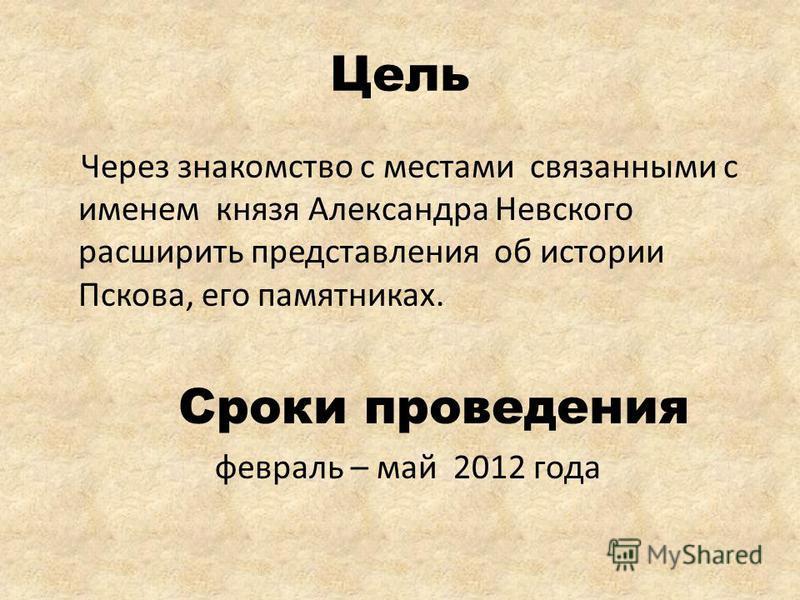 Цель Через знакомство с местами связанными с именем князя Александра Невского расширить представления об истории Пскова, его памятниках. Сроки проведения февраль – май 2012 года
