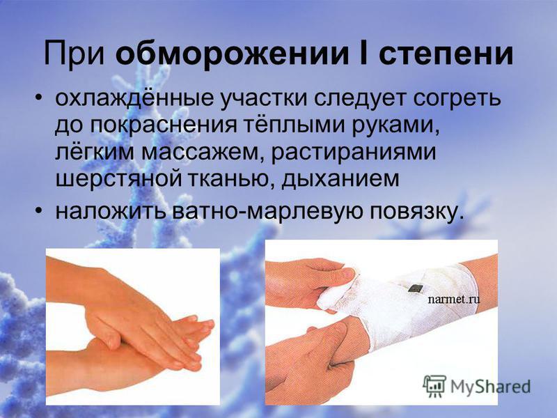 При обморожении I степени охлаждённые участки следует согреть до покраснения тёплыми руками, лёгким массажем, растираниями шерстяной тканью, дыханием наложить ватно-марлевую повязку.