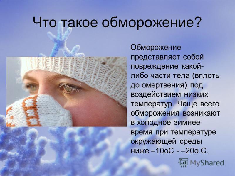 Что такое обморожение? Обморожение представляет собой повреждение какой- либо части тела (вплоть до омертвения) под воздействием низких температур. Чаще всего обморожения возникают в холодное зимнее время при температуре окружающей среды ниже –10oС -