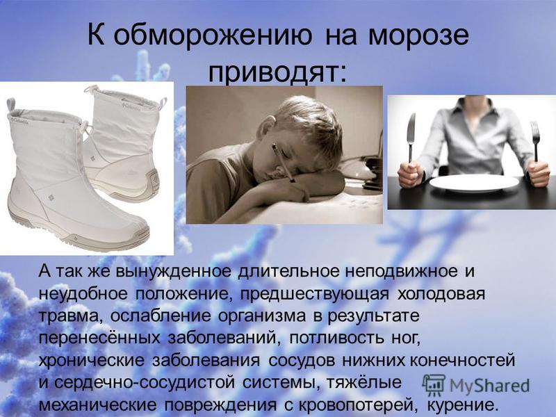 К обморожению на морозе приводят: А так же вынужденное длительное неподвижное и неудобное положение, предшествующая холодовая травма, ослабление организма в результате перенесённых заболеваний, потливость ног, хронические заболевания сосудов нижних к