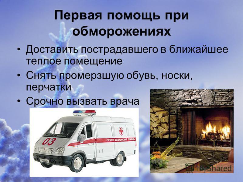 Первая помощь при обморожениях Доставить пострадавшего в ближайшее теплое помещение Снять промерзшую обувь, носки, перчатки Срочно вызвать врача