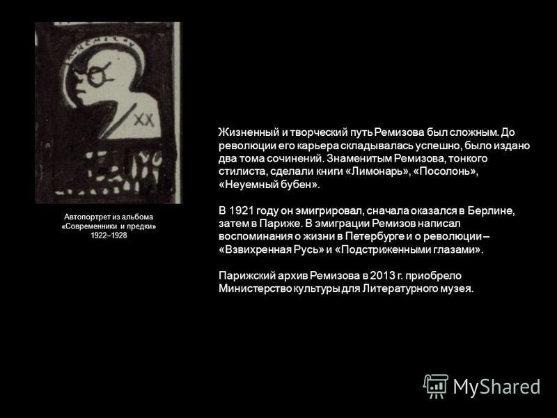Жизненный и творческий путь Ремизова был сложным. До революции его карьера складывалась успешно, было издано два тома сочинений. Знаменитым Ремизова, тонкого стилиста, сделали книги «Лимонарь», «Посолонь», «Неуемный бубен». В 1921 году он эмигрировал