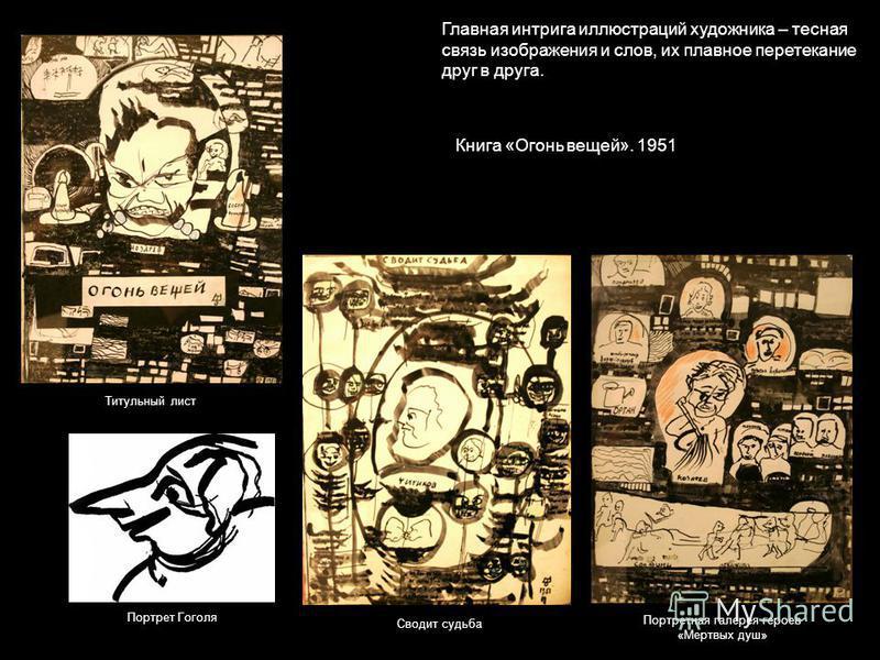 Книга «Огонь вещей». 1951 Титульный лист Сводит судьба Портретная галерея героев «Мертвых душ» Портрет Гоголя Главная интрига иллюстраций художника – тесная связь изображения и слов, их плавное перетекание друг в друга.