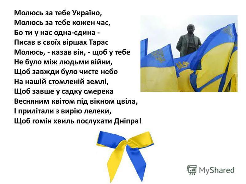 Молюсь за тебе Україно, Молюсь за тебе кожен час, Бо ти у нас одна-єдина - Писав в своїх віршах Тарас Молюсь, - казав він, - щоб у тебе Не було між людьми війни, Щоб завжди було чисте небо На нашій стомленій землі, Щоб завше у садку смерека Весняним
