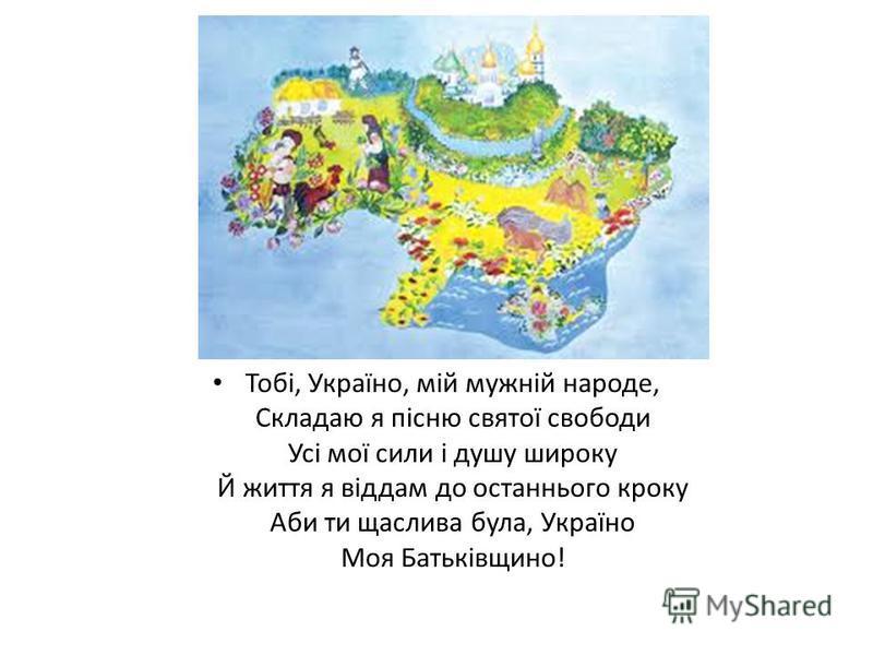 Тобі, Україно, мій мужній народе, Складаю я пісню святої свободи Усі мої сили і душу широку Й життя я віддам до останнього кроку Аби ти щаслива була, Україно Моя Батьківщино!
