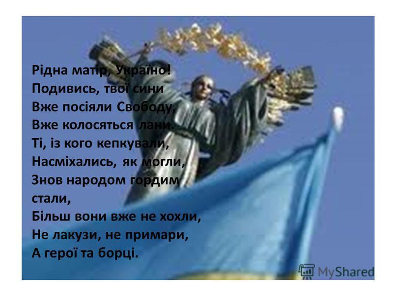 Рідна матір, Україно! Подивись, твої сини Вже посіяли Свободу, Вже колосяться лани. Ті, із кого кепкували, Насміхались, як могли, Знов народом гордим стали, Більш вони вже не хохли, Не лакузи, не примари, А герої та борці.