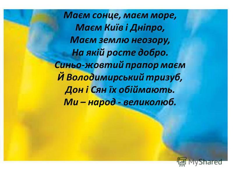 Маєм сонце, маєм море, Маєм Київ і Дніпро, Маєм землю неозору, На якій росте добро. Синьо-жовтий прапор маєм Й Володимирський тризуб, Дон і Сян їх обіймають. Ми – народ - великолюб.
