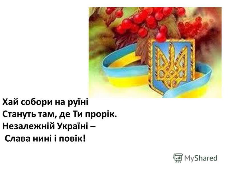 Хай собори на руїні Стануть там, де Ти прорік. Незалежній Україні – Слава нині і повік!