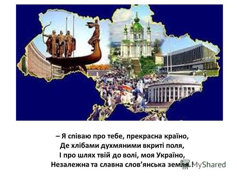– Я співаю про тебе, прекрасна країно, Де хлібами духмяними вкриті поля, І про шлях твій до волі, моя Україно, Незалежна та славна словянська земля.!