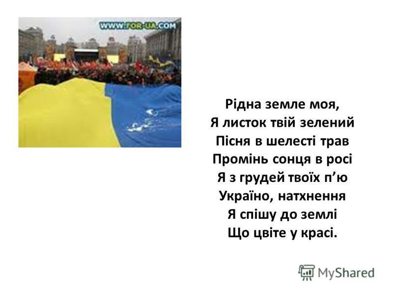 Рідна земле моя, Я листок твій зелений Пісня в шелесті трав Промінь сонця в росі Я з грудей твоїх пю Україно, натхнення Я спішу до землі Що цвіте у красі.