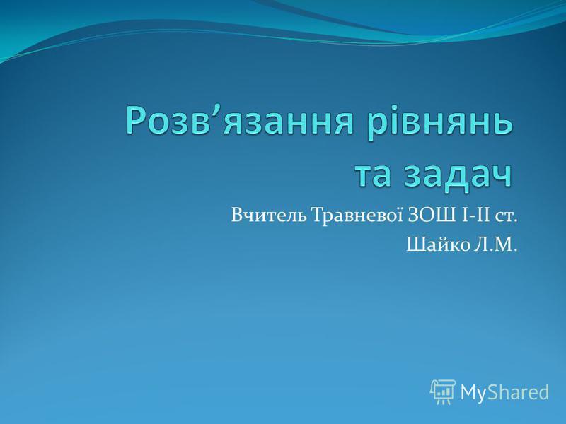 Вчитель Травневої ЗОШ І-ІІ ст. Шайко Л.М.